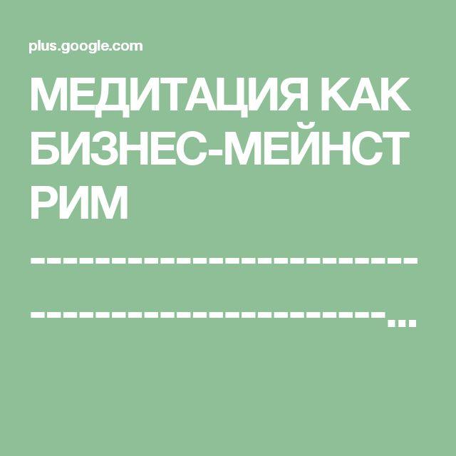 МЕДИТАЦИЯ КАК БИЗНЕС-МЕЙНСТРИМ ----------------------------------------------...