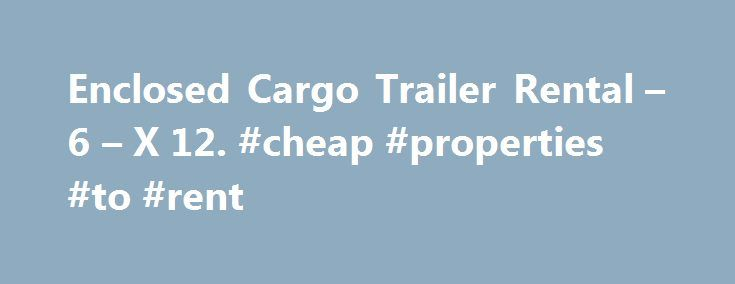 Enclosed Cargo Trailer Rental – 6 – X 12. #cheap #properties #to #rent http://rentals.remmont.com/enclosed-cargo-trailer-rental-6-x-12-cheap-properties-to-rent/  #cargo trailer rental # Enclosed Cargo Trailer Rental 6 X 12 The 6' X 12' enclosed cargo trailer is designed with a rear ramp door, an area for one or two removable motorcycle wheel chocks and E-track on the floor and the walls. As a quality Continental trailer, this model is an excellent selection forContinue reading Titled as…