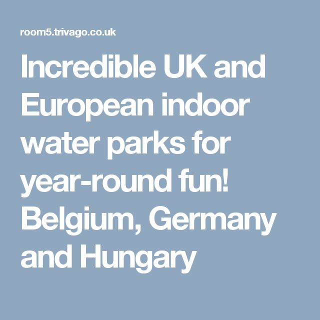 Incredible UK and European indoor water parks for year-round fun! Belgium, Germany and Hungary