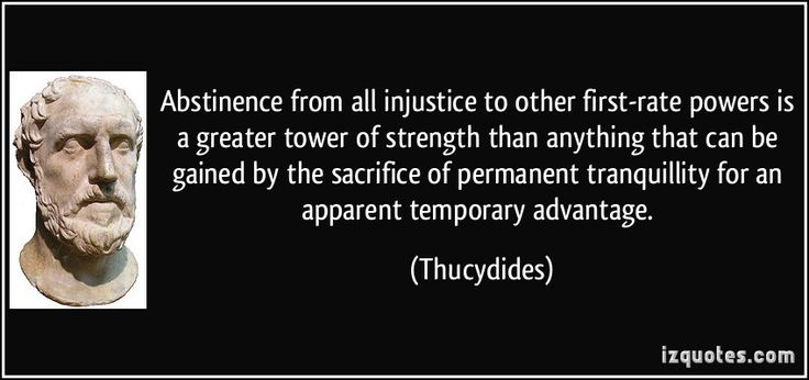 Abstinence from all injustice to other first-rate powers is a greater tower of strength than anything that can be gained by the sacrifice of permanent tranquillity for an apparent temporary advantage. (Thucydides) #quotes #quote #quotations #Thucydides