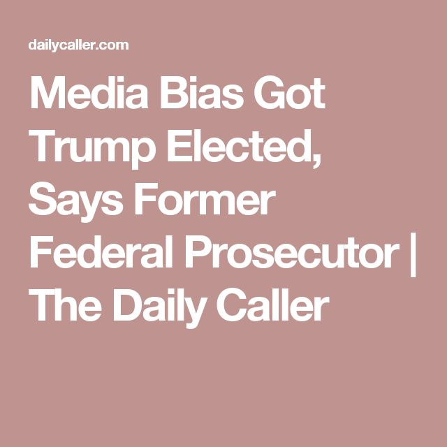 Media Bias Got Trump Elected, Says Former Federal Prosecutor   The Daily Caller