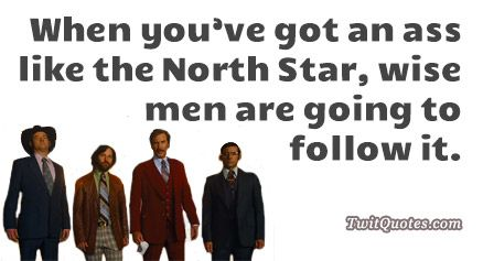 Anchorman 2 - When you've got an ass like the North Star, wise men are going to follow it.