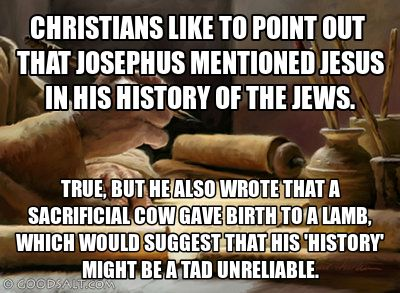 Don't let Christians Apologetic-ize you with Josephus; it wasn't the same Jesus. It was Jesus, the son of Ananus, that Joseph mentions. Jesus was not a rare name.  Click the picture to read directly from Josephus' writings.