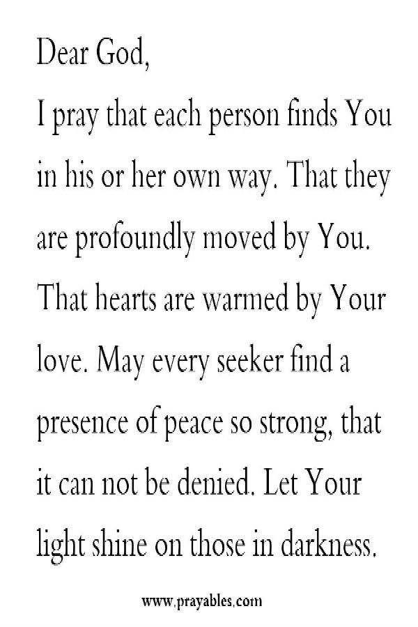 Dear God, I pray that each person finds you in his or her own way. That they are profoundly owned by you. That hearts are warmed by your love. May even seeker find a presence of peace so strong that it can not be denied. Let your light shine on those in darkness.