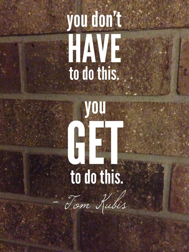 inspirational quote - You don't HAVE to do this. You GET to do this.