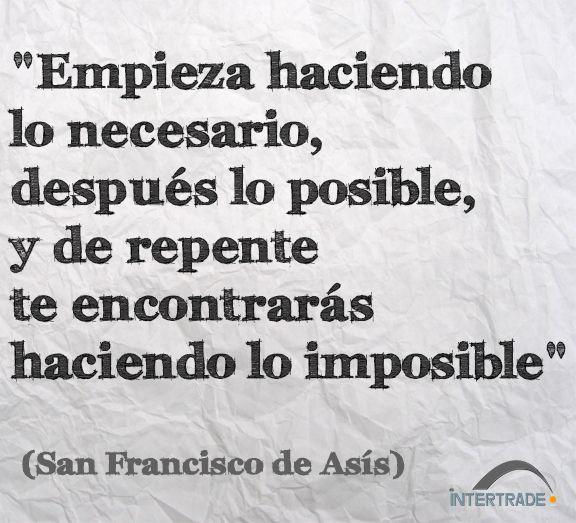 """#Frases #Motivacion """"Empieza haciendo lo necesario, después lo posible, y de repente te encontrarás haciendo lo imposible"""" San Francisco de Asís"""