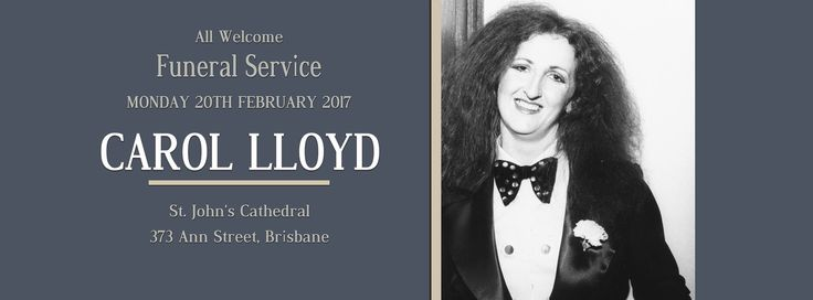 You are cordially invited to attend the funeral for much-loved, Aussie rock chick, CAROL LLOYD who passed away on Monday Feb 13, 2017 after a long battle with lung disease. The service will commence at 10am on Monday Feb 20, 2017 in St. John's Cathedral, 373 Ann Street, Brisbane and run for approximately one hour. This is a public event and everyone is welcome to attend the ceremony to say their goodbyes to this incredibly talented woman who will be forever sadly missed.