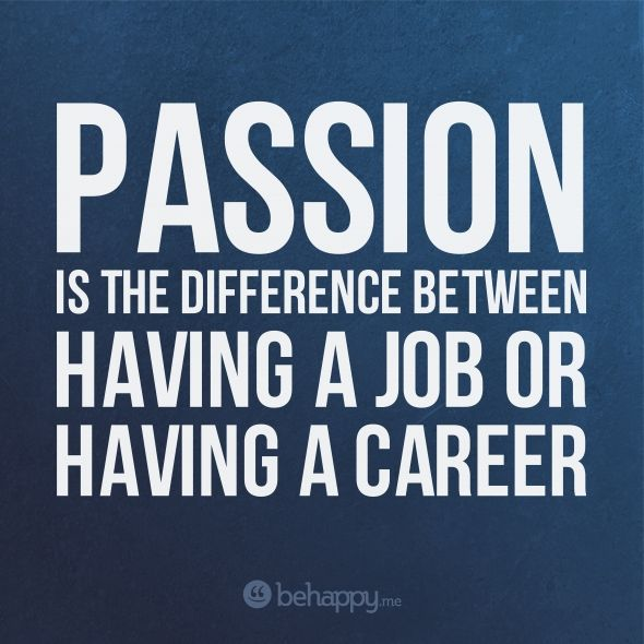 Yep - When you find something you're passionate about, work stops feeling like work.