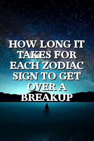 HOW LONG IT TAKES FOR EACH ZODIAC SIGN TO GET OVER A BREAKUP