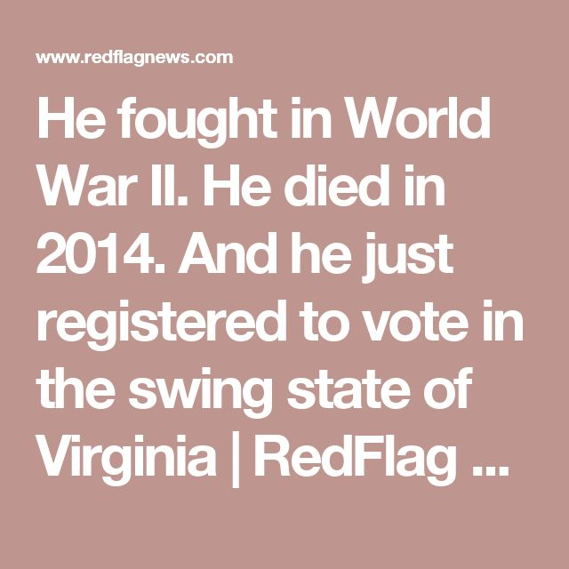 He fought in World War II. He died in 2014. And he just registered to vote in the swing state of Virginia | RedFlag News