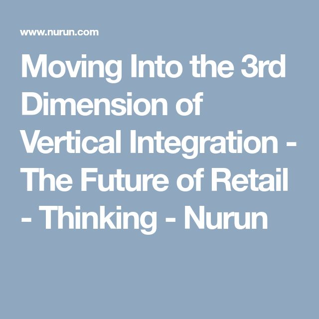 Moving Into the 3rd Dimension of Vertical Integration - The Future of Retail - Thinking - Nurun