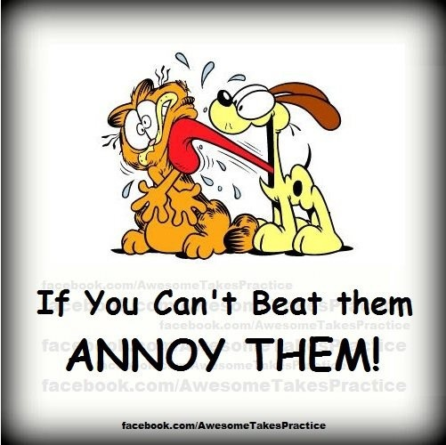 if you can't beat them, annoy them!