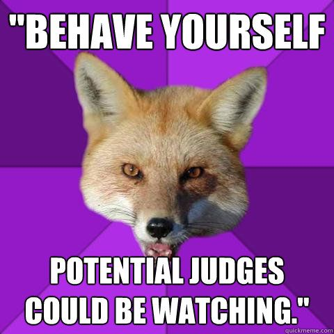 """behave yourself potential judges could be watching."""