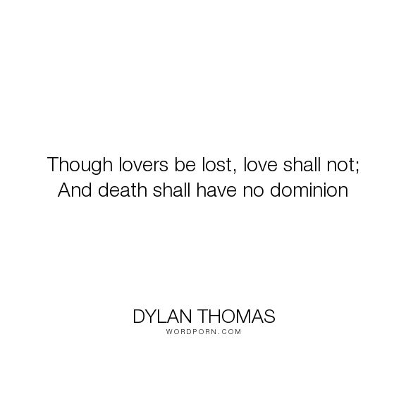 "Dylan Thomas - ""Though lovers be lost, love shall not; And death shall have no dominion"". death, lost-love, mourning, love"
