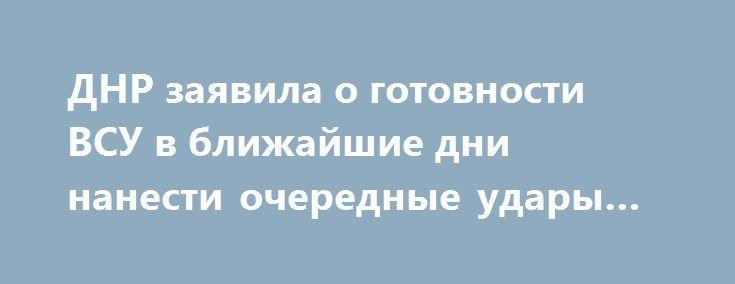 ДНР заявила о готовности ВСУ в ближайшие дни нанести очередные удары по Авдеевке http://rusdozor.ru/2017/06/08/dnr-zayavila-o-gotovnosti-vsu-v-blizhajshie-dni-nanesti-ocherednye-udary-po-avdeevke/  Украинские военнослужащие в ближайшие дни намерены устроить провокацию с обстрелами оккупированной Авдеевки и обвинить в этом Вооруженные силы ДНР. Об этом сообщил сегодня замкомандующего оперативным командованием Республики Эдуард Басурин. «Нашей разведкой получена достоверная информация о…