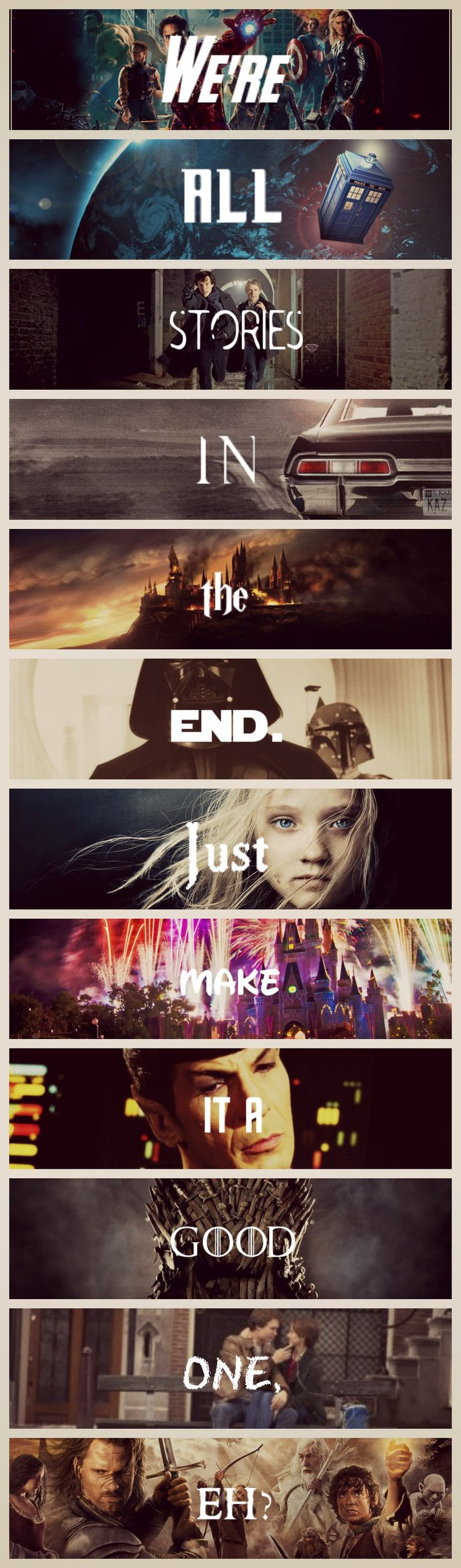 """We're all stories, in the end. Just make it a good one, eh?"" The Avengers, Doctor Who, Sherlock, Supernatural, Harry Potter, Star Wars, Les Miserables, Disney, Star Trek, Game of Thrones, The Fault in Our Stars, and The Lord of the Rings."