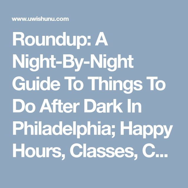 Roundup: A Night-By-Night Guide To Things To Do After Dark In Philadelphia; Happy Hours, Classes, Concerts And Much More