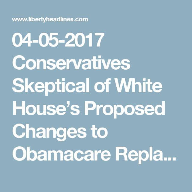 04-05-2017  Conservatives Skeptical of White House's Proposed Changes to Obamacare Replacement Bill - Liberty Headlines