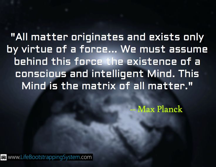 """""""All matter originates and exists only by virtue of a force... We must assume behind this force the existence of a conscious and intelligent Mind. This Mind is the matrix of all matter."""" -- Max Planck"""