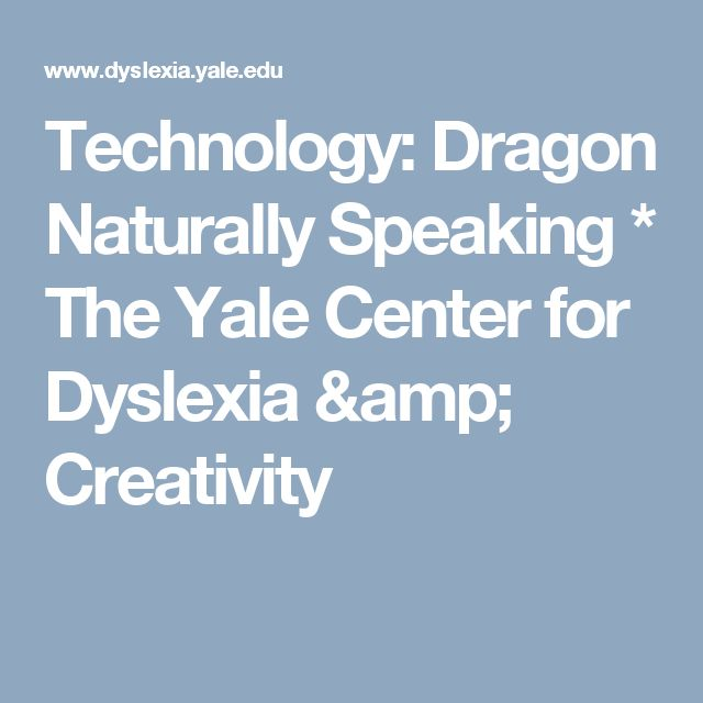 Technology: Dragon Naturally Speaking   * The Yale Center for Dyslexia & Creativity