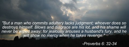 Proverbs 6: 32-34   A man who cheats lacks judgement and will destroy himself