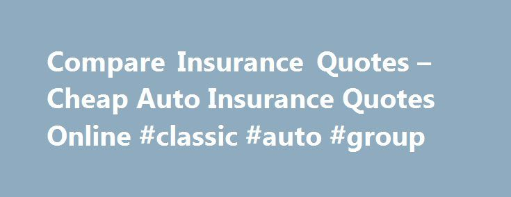 Compare Insurance Quotes – Cheap Auto Insurance Quotes Online #classic #auto #group http://nef2.com/compare-insurance-quotes-cheap-auto-insurance-quotes-online-classic-auto-group/  #auto insurance quotes comparison # Shopping for auto, health, life, and home insurance begins online. Most people compare insurance quotes online. Many people buy car insurance premiums that are overpriced as well. By comparing auto insurance quotes online from multiple insurance companies, you can be confident…