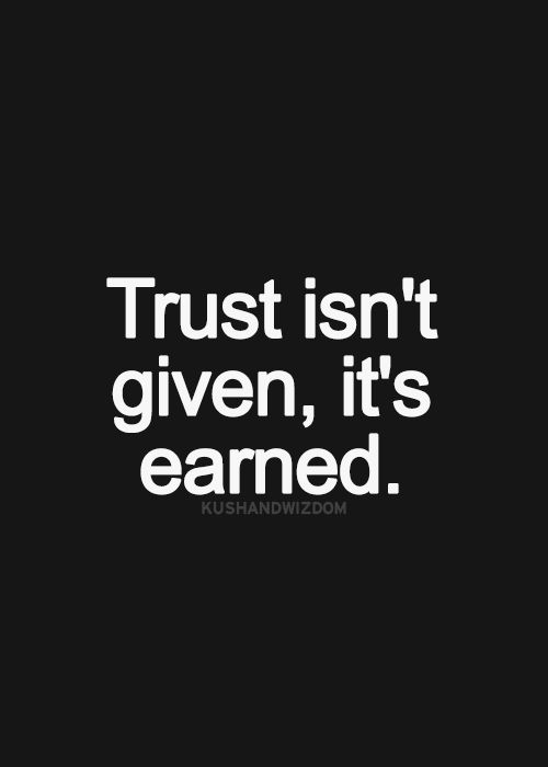 Love and trust are gifts. We give them freely. But if you break my trust you can either earn it back or move the fuck on.