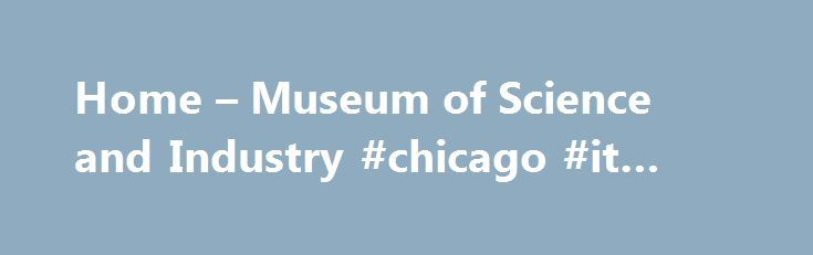 """Home – Museum of Science and Industry #chicago #it #services http://botswana.nef2.com/home-museum-of-science-and-industry-chicago-it-services/  # Museum of Science Industry, Chicago div.slide"""" data-cycle-paused=true data-cycle-timeout=""""8000″ data-cycle-speed=""""1000″ data-cycle-center-horz=true data-cycle-fx=scrollVertUp data-cycle-easing=""""easeInOutQuad"""" data-cycle-pager=""""#cycle-pager-4811″ data-cycle-next=""""#next-4811″ data-cycle-prev=""""#prev-4811″ data-cycle-auto-height=""""calc""""…"""