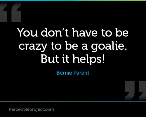 You don't have to be crazy to be a goalie. But it helps! - Bernie Parent