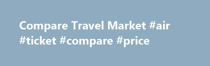 Compare Travel Market #air #ticket #compare #price http://cheap.remmont.com/compare-travel-market-air-ticket-compare-price/  #very cheap holidays # CHEAP HOLIDAY DEALS Welcome to comparetravelmarket.co.uk. We primarily exist in order to help our valued holiday-makers to find the best, yet cheap holidays treats and deals in United Kingdom. There are so many destinations and deals that we can offer. From our years of experience in this field, we are able…