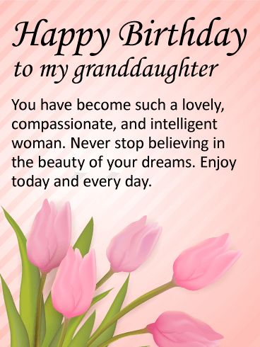 To my Lovely Granddaughter - Happy Birthday Wishes Card: For a grown-up granddaughter, this birthday message is just perfect. If you are so proud of the woman your granddaughter has become, make sure to let her know. This special birthday message is sweet, sincere, and thoughtful for a dear granddaughter on her birthday. Send a lovely birthday card to your granddaughter. It only takes a minute, and will bring her so much happiness.