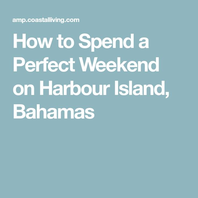 How to Spend a Perfect Weekend on Harbour Island, Bahamas