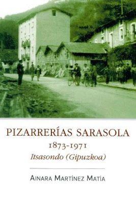 Pizarrerías Sarasola, 1873-1971 : Itsasondo (Gipuzkoa) / Ainara Martínez Matía. Ondartez, [s. l.] : 2017. 101 p. ; fot. ISBN 9788491092018 Empresas -- Historia. Itsasondo (Gipuzkoa) Minas y recursos mineros -- Gipuzkoa. Pizarras. Sbc Aprendizaje A-946.015.4 PIZ http://millennium.ehu.es/record=b1865068~S1*spi