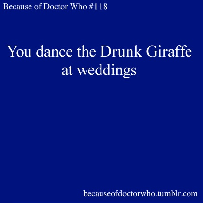 Because of Doctor Who #118: You dance the Drunk Giraffe at weddings.