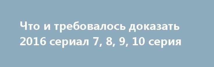 Что и требовалось доказать 2016 сериал 7, 8, 9, 10 серия http://kinofak.net/publ/serialy_russkie/chto_i_trebovalos_dokazat_2016_serial_7_8_9_10_serija_hd_3/16-1-0-5841  Следователь Ширяев не один год работает в полиции, за это время засадив за решетку достаточно много опасных преступников и раскрыв достаточно много запутанных уголовных дел. Ширяева небезосновательно считают одним из лучших оперативников отделения, начальство которого частенько поручает именно ему расследование самых…