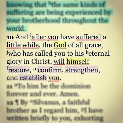 """And after you have suffered a little while, the God of all grace, who has called you to His eternal glory in Christ, will Himself restore, confirm, strengthen, and establish you."" 1 Peter 5:10 ESV"