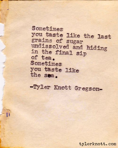 Sometimes you taste like the last grains of sugar undissolved and hiding in the final sip of tea. Sometimes you taste like the sea. Typewriter Series #74 by Tyler Knott Gregson