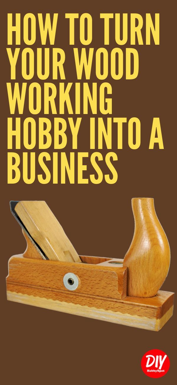 Turning Woodworking From Hobby To Business Diy Hobby Woodworking