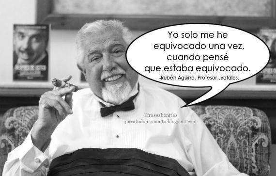 Yo solo me he equivocado una vez, cuando pensé que estaba equivocado. -Rubén Aguirre. Profesor Jirafales.  El actor mexicano Rubén Aguirre falleció la madrugada de este 17 de junio en Puerto Vallarta, México.