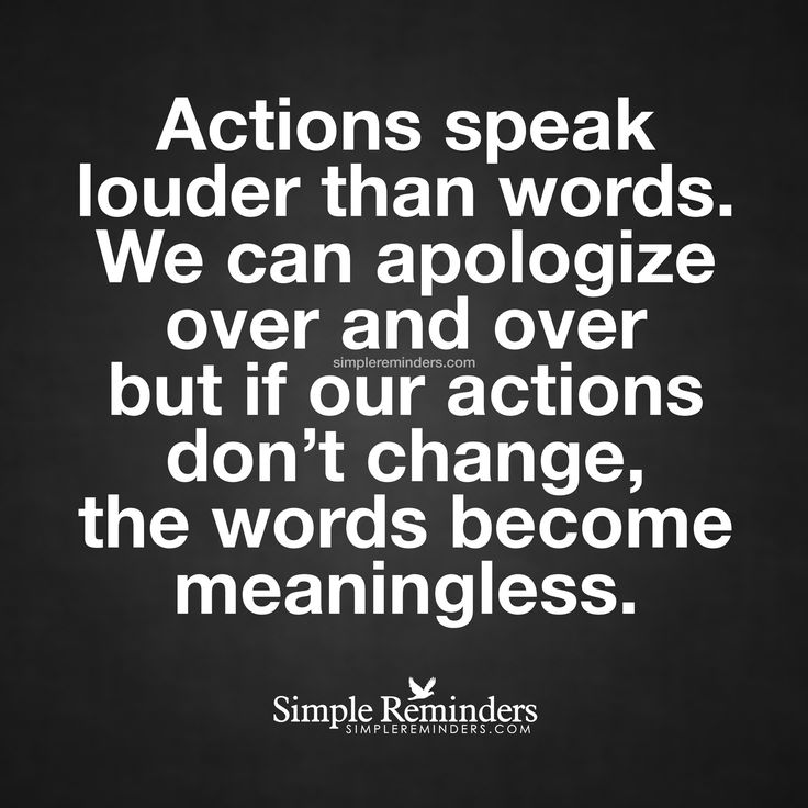 Actions speak louder than words Actions speak louder than words. We can apologize over and over but if our actions don't change, the words become meaningless. — Unknown Author