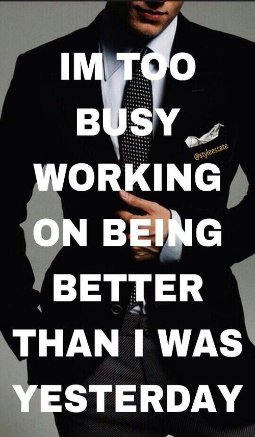 I'm too busy working on being better than I was yesterday.