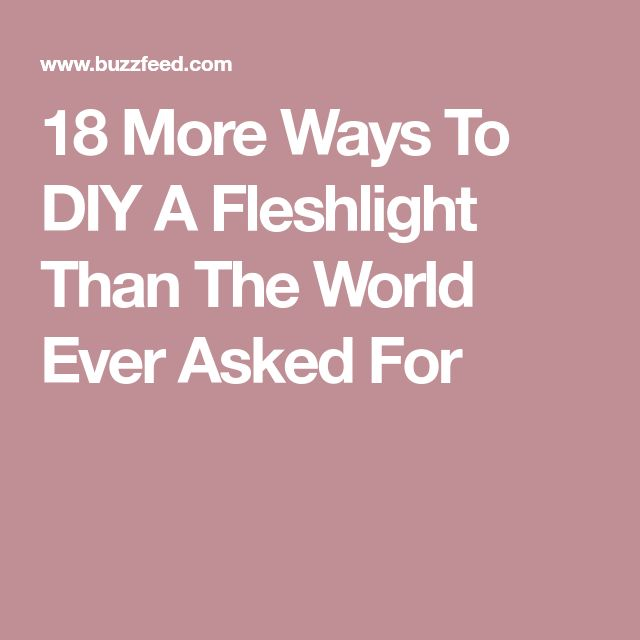 18 More Ways To DIY A Fleshlight Than The World Ever Asked For