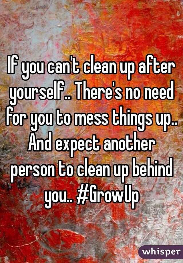 If you can't clean up after yourself.. There's no need for you to mess things up.. And expect another person to clean up behind you.. #GrowUp