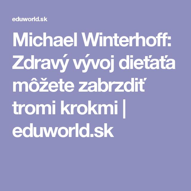 Michael Winterhoff: Zdravý vývoj dieťaťa môžete zabrzdiť tromi krokmi | eduworld.sk