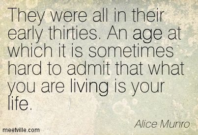 They were all in their early thirties. An age at which it is sometimes hard to admit that what you are living is your life. Alice Munro