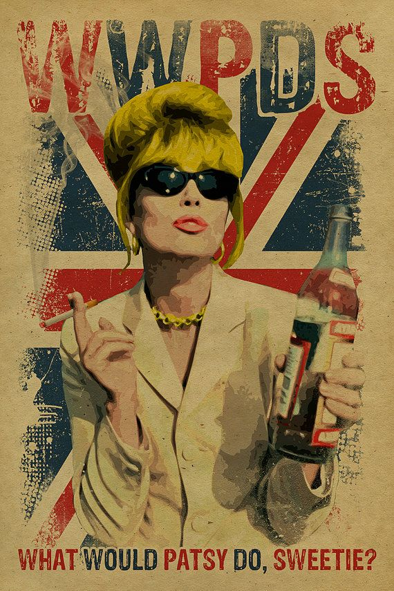 What Would Patsy Do, Sweetie? Ab Fab. Absolutely Fabulous. Patsy Stone. Edina…