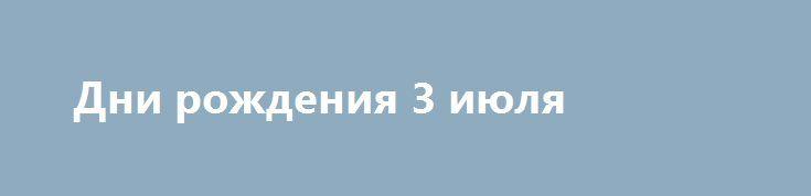 Дни рождения 3 июля https://apral.ru/2017/07/02/dni-rozhdeniya-3-iyulya.html  Владимир Богомолов (1926–2003), писатель («В августе сорок четвертого») Франц Кафка (1883–1924), писатель, философ Том Круз (1962), актер, продюсер, трижды [...]