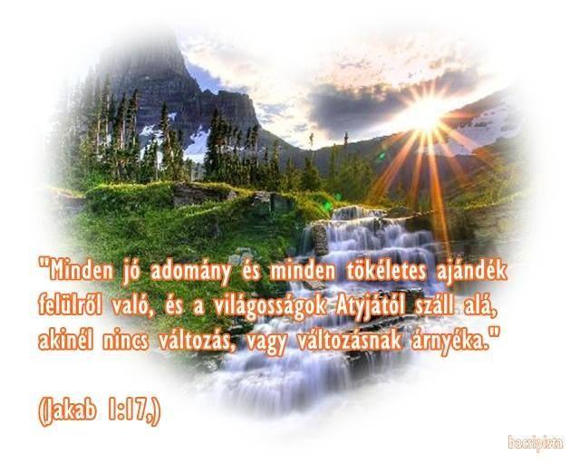 """""""Minden jó adomány és minden tökéletes ajándék felülről való, és a világosságok Atyjától száll alá, a kinél nincs változás, vagy változásnak árnyéka.""""  (Jakab 1:17,)"""