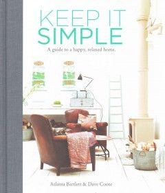 Keep it simple : a guide to a happy, relaxed home / Atlanta Bartlett & Dave Coote ; photography by Polly Wreford. www.kentonlibrary.org #kentonlibrary