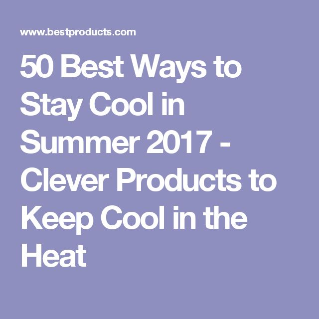 50 Best Ways to Stay Cool in Summer 2017 - Clever Products to Keep Cool in the Heat